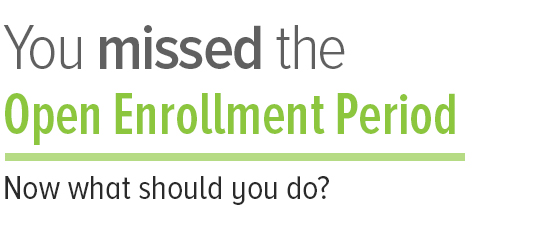 You missed the Open Enrollment Period. Now what should you do?
